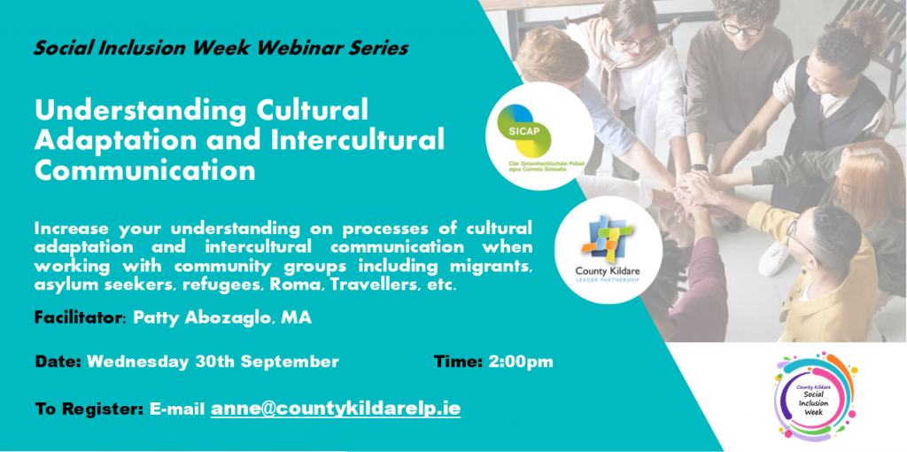 Understanding Cultural Adaptation and Intercultural Communication   Increase your understanding on processes of cultural adaptation and intercultural communication when working with community groups including migrants, asylum seekers, refugees, Roma, Travellers, etc.    Zoom Session Facilitator: Patty Abozaglo, MA Wednesday 30th September  From 2.00 to 3.30pm To Register   email anne@countykildarelp.ie