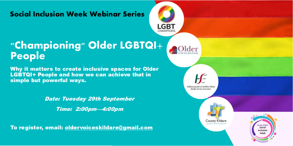 """""""Championing"""" Older LGBTQI  People  Why it matters to create inclusive spaces for Older LGBTQI  People and how we can achieve that in simple but powerful ways.  Date: Tuesday 29th September 2020  Time: 2pm-4pm  Hosted By : Older Voices Kildare, LGBT Ireland and County Kildare LEADER Partnership  Registration : oldervoiceskildare@gmail.com"""