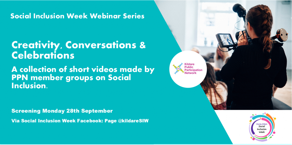 Poster: Creativity, Conversations and Celebrations  A collection of short videos made by member groups on social inclusion – Screening Monday the 28th of September via the County Kildare Social Inclusion Week Facebook page @kildareSIW